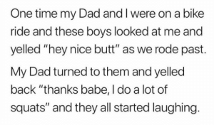 """Butt, Dad, and Funny: One time my Dad and I were on a bike  ride and these boys looked at me and  yelled """"hey nice butt"""" as we rode past.  My Dad turned to them and yelled  back """"thanks babe, I do a lot of  squats"""" and they all started laughing. What a funny dad"""