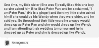 """Peter Pan, Anonymous, and Dress: One time, my little sister (She was 5) really liked this one boy  so she asked him if he liked Peter Pan and he exclaimed, """"I  am Peter Pan."""" (He is a ginger) and then my little sister asked  him if she could be his Wendy when they were older, and he  said yes. So throughout their little years he always would  dress up as Peter Pan and she would dress up like Wendy  and I am attending their wedding tomorrow and he is  dressed up as Peter and she is dressed up like Wendy  Anonymous probably the cutest thing I've ever read  😍 https://t.co/CduApCKtJ9"""