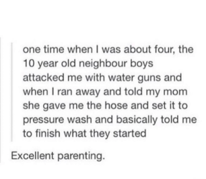 Guns, Pressure, and Time: one time when I was about four, the  10 year old neighbour boys  attacked me with water guns and  when I ran away and told my mom  she gave me the hose and set it to  pressure wash and basically told me  to finish what they started  Excellent parenting Parenting done right