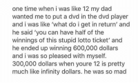 im sure... https://t.co/nNfo68Lbcl: one time when i was like 12 my dad  wanted me to put a dvd in the dvd player  and i was like 'what do i get in return' and  he said 'you can have half of the  winnings of this stupid lotto ticket' and  he ended up winning 600,000 dollars  and i was so pleased with myself  300,000 dollars when youre 12 is pretty  much like infinity dollars. he was so mad im sure... https://t.co/nNfo68Lbcl