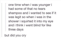 one time when i was younger i  had some of that no tears  shampoo and i wanted to see if it  was legit so when i was in the  shower i squirted it into my eye  and i think i went blind for like  three days  but did you cry But did you cry?