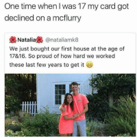 My card still gets declined when I try to buy a mcflurry sometimes: One time when l was 17 my card got  declined on a mcflurry  幾Natalia裊@nataliamk8  We just bought our first house at the age of  17&16. So proud of how hard we worked  these last few years to get it My card still gets declined when I try to buy a mcflurry sometimes