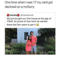 Same 😂: One time when l was 17 my card got  declined on a mcflurry  @nataliamk8  We just bought our first house at the age of  17&16. So proud of how hard we worked  these last few years to get it Same 😂