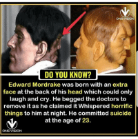 Head, Memes, and Vision: ONE VISION  DO YOU KNOW?  Edward Mordrake was born with an extra  face at the back of his head which could only  laugh and cry. He begged the doctors to  remove it as he claimed it Whispered horrific  things to him at night. He committed suicide  at the age of 23.  ONE VISION 😯😯😯😯❤