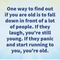 Fall, Memes, and True: One way to find out  if you are old is to fall  down in front of a lot  of people. If they  laugh, you're still  young. If they panic  and start running to  you, you're old. It's true! 🙈