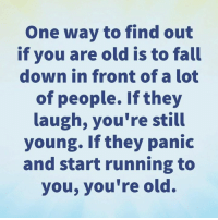 Fall, Memes, and Old: One way to find out  if you are old is to fall  down in front of a lot  of people. If they  laugh, you're still  young. If they panic  and start running to  you, you're old. 😂😂
