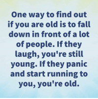 Fall, Memes, and Old: One way to find out  if you are old is to fall  down in front of a lot  of people. If they  laugh, you're still  young. If they panic  and start running to  you, you're old. Shared from Don't Forget to Breathe 😊