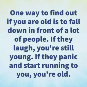 Fall, Memes, and Old: One way to find out  if you are old is to fall  down in front of a lot  of people. If they  laugh, you're still  young. Ifthey panic  and start running to  you, you're old.