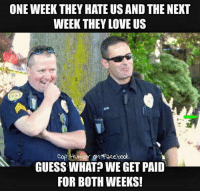 ONE WEEK THEY HATE US AND THE NEXT  WEEK THEY LOVE US  Cop Humor Facebook.  GUESS WHAT? WE GET PAID  FOR BOTH WEEKS!