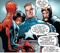 Spider, SpiderMan, and Wholesome: ONE. WHY  ARE YOU 28  MINUTES  LATE?  I THOUGHT  THIS WAS JUST  A TALK AND UM  HAD C KIES IN  THE OVEN.  THESE ARE  VERY IMPORTANT  BROUGHT SOME.  ALL RIGHT.  THAT BRINGS US Wholesome Spider-Man