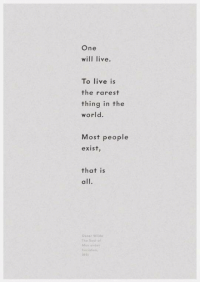 Live, World, and One: One  will live.  To live is  the rarest  thing in the  world.  Most people  exist  that is  all.  Osear wi  The Souko  189