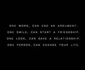 Life, Smile, and Word: ONE WORD, CAN END AN ARGUMENT.  ONE SMILE, CAN START A FRIENDSHIP  ONE LOOK, CAN SAVE A RELATIONSHIP  ONE PERSON, CAN CHANGE YOUR LIFE
