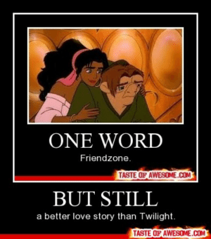 BUT STILLhttp://omg-humor.tumblr.com: ONE WORD  Friendzone.  TASTE OF AWESOME.COM  BUT STILL  a better love story than Twilight.  TASTE OF AWESOME.COM BUT STILLhttp://omg-humor.tumblr.com