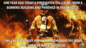Firefighter: ONE YEAR AGO TODAY A FIREFIGHTER PULLED ME FROM A  BURNING BUILDING AND PERISHED IN THE PROCESS.  RET  WILL NEVER FORGET HIMN CANTEEMEMBER HIS NAME  BUT I THINKHE HADA MUSTACHE.