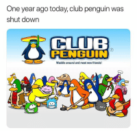 Damn that shit actually went by fast, drop an F: One year ago today, club penguin was  shut down  CLUB  RENBUIN  Waddle around and meet new friends! Damn that shit actually went by fast, drop an F