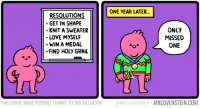 Love, Memes, and Holy Grail: ONE YEAR LATER...  RESOLUTIONS  GET IN SHAPE  KNIT A SWEATER  LOVE MYSELF  WIN A MEDAL  FIND HOLY GRAIL  ONLY  MISSED  ONE  UT  THIS COMIC MADE POSSIBLE THANKS TO TOD BILLMEYER @MrLovenstein MRLOVENSTEIN.COM An Unrealistic Resolution.  Secret Panel HERE ❤️ mrlovenstein.com/comic/1055