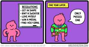 Love, Holy Grail, and Com: ONE YEAR LATER...  RESOLUTIONS  GET IN SHAPE  KNIT A SWEATER  LOVE MYSELF  WIN A MEDAL  FIND HOLY GRAIL  ONLY  MISSED  ONE  UT  THIS COMIC MADE POSSIBLE THANKS TO TOD BILLMEYER @MrLovenstein MRLOVENSTEIN.COM Unrealistic resolution