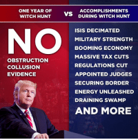 Energy, Isis, and History: ONE YEAR OF  WITCH HUNT  ACCOMPLISHMENTS  DURING WITCH HUNT  ISIS DECIMATED  MILITARY STRENGTH  BOOMING ECONOMY  MASSIVE TAX CUTS  REGULATIONS CUT  APPOINTED JUDGES  SECURING BORDER  ENERGY UNLEASHED  DRAINING SWAMP  AND MORE  OBSTRUCTION  COLLUSION  EVIDENCE Can you believe that after ONE YEAR of a disgusting, illegal and unwarranted $10,000,000 Witch Hunt, we have had the most successful first 17 months of an administration in U.S. history - by far!