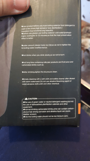 Instructions on a travel mug: Onew product before use,must boiling water(or food detergent to  wash a few times,high tempera-ture disinfection.)  Insulation Cup,functional ang beautiful  Obefore use,please use boiling water(or cold water)preheat-  ing(or cooling)for 5-10 minutes,so that the heat preservation  effect is better.  Owater amount please hasty too full,so as not to tighten the  lid.boiling water overflow burus.  Ohot drinks when you drink slowly,so as not to burn.  Ohot long time containing milk,dair products and fruit juice and  carbonated drinks such as.  after drinking,tighten the lid,ensure clean,  Otimely cleaning with a soft cloth and edible cleaner after diluted  with warm waterwash,Do not use alkaline bleaching agent of  metal abrasive cloth,cloth and other chemical.  CAUTION  the use of green water or neutral detergent washing,but not  the use of dishwashers,disinfection cabinets and other  equipment;  normal drinking carbonated drinks,wine can contain carbon-  ate,but has strong corrosion and alkaline liquid can cause  bladder erosion;  into the boiling water,should not be too full,burn care. Instructions on a travel mug
