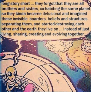 Apparently, Tumblr, and Blog: ong story short.. they forgot that they are all  brothers and sisters, co-habiting the same planet  so they kinda became delusional and imagined  these invisible boarders, beliefs and structures  separating them, and started destroying each  other and the earth they live on... instead of just  iving, sharing, creating and evolving together. srsfunny:Apparently They Forgot