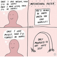 Love, Memes, and Guess: ONGE 1 LOSE WEI&HT, THEN  I'LL BE HAPPY!  ONCE I MOVE CITIES THEN,  T'LL BE HAPPY!  MOTIVATIONAL POSTEK  YOU LL NE VER  BE HAPPY  UNLESS YOU  LOVE  YOURSELF!!  NATALYA  LOBANOVA  ONLE I LOVE  MYSELF, THEN T'LL  FINALLY BE HAPPY!  ONLY  MANAGEO TO  NOT HATE  V SELF Better than nothing I guess (By @natalyalobanova)