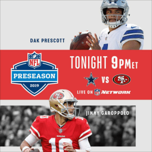 Cap off your Saturday with the @dallascowboys and @49ers! #DALvsSF  📺: 9 p.m. ET on @nflnetwork (or check your local listings) https://t.co/RnGt23UCji: ongraove  DAK PRESCOTT  TONIGHT 9PMET  NFL  PRESEASON  VS  2019  LIVE ON NFLVETWORK  JIMMY GAROPPOLO  49ERS  12  NFL Cap off your Saturday with the @dallascowboys and @49ers! #DALvsSF  📺: 9 p.m. ET on @nflnetwork (or check your local listings) https://t.co/RnGt23UCji