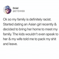 Asian, Dating, and Definitely: Oniel  EYSW69  Ok so my family is definitely racist.  Started dating an Asian girl recently &  decided to bring her home to meet my  family. The kids wouldn't even speak to  her & my wife told me to pack my shit  and leave. Smfh, can't we all just get along....