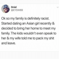 Asian, Dating, and Definitely: Oniel  @EYSW69  Ok so my family is definitely racist  Started dating an Asian girl recently &  decided to bring her home to meet my  family. The kids wouldn't even speak to  her & my wife told me to pack my shit  and leave. @soinnocentparent was voted 1 sexual meme page on instagram 😂💀🔞