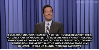 """<h2><b><a href=""""http://www.nbc.com/the-tonight-show/video/family-guy-angers-donald-trump-supporters-monologue/3033896"""" target=""""_blank"""">Jimmy Fallon's Monologue; May 11, 2016</a></b></h2>: ONIGHT  I SAW THAT SNAPCHAT RAN INTO A LITTLE TROUBLE RECENTLY. THEY  ACTUALLY HAD TO APOLOGIZE TOA RUSSIAN ARTIST AFTER THEY USED  SOME OF HIS ARTWORK FOR ONE OF THEIR FILTERS WITHOUTASKING  PERMISSION.THE ARTIST SAID THE WHOLE ORDEAL MADE HIM  SO UPSET, HE WAS UP ALL NIGHT PUKING RAINBOWS. <h2><b><a href=""""http://www.nbc.com/the-tonight-show/video/family-guy-angers-donald-trump-supporters-monologue/3033896"""" target=""""_blank"""">Jimmy Fallon's Monologue; May 11, 2016</a></b></h2>"""