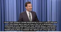 """Club, Donald Trump, and Fake: ONIGHT  READ THAT DONALD TRUMP RENOVATED A GOLF CLUB IN VIRGINIA  A FEW YEARS BACK AND ACTUALLY PUT UP A MONUMENT  HONORING ACIVIL WAR BATTLE THAT NEVER REALLY HAPPENED  IT WAS JUST MADE UP. I GUESS PEOPLE GOT SUSPICIOUS WHEN  TRUMP SAID IT WAS TO HONOR THE """"BATTLE OF LITTLE BIG HAIR."""" <h2><a href=""""http://www.nbc.com/the-tonight-show/video/donald-trump-pays-tribute-to-a-fake-civil-war-battle-monologue/2944135"""" target=""""_blank"""">&ldquo;I&rsquo;ve never heard of Little Big Hair.&rdquo;</a></h2>"""