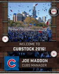 Memes, Wrigley, and Cubs: ONIGYS  WELCOME TO  CUBSTOCK 2016!  C JOE MADDON  CUBS MANAGER An estimated crowd of 5 million Cubs fans packed the 7-mile parade route from Wrigley Field to Grant Park.