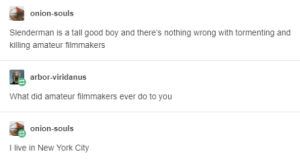 New York, Good, and Live: onion-souls  Slenderman is a tall good boy and there's nothing wrong with tormenting and  killing amateur filmmakers  arbor-viridanus  What did amateur filmmakers ever do to you  onion-souls  I live in New York City Slenderman is a tall good boy