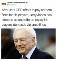 Nfl, Sports, and Domestic Violence: Onion Sports Network  @OnionSports  After Jets CEO offers to pay anthem  fines for his players, Jerry Jones has  stepped up and offered to pay his  players' domestic violence fines 🤣🤣🤣🤣🤣🤣🤣