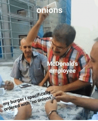 "Say No More, Dank Memes, and Burger: onions  cDonalds  employee  my burger I specifically  ordered with ""no onions"" Say no more"