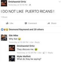 Funny, Why, and They: Onishaoniel Ortiz  Yesterday at 10:18 PM.  I DO NOT LIKE PUERTO RICANS!  1 Share  1 Like  Comment  Share  Desmond Raymond and 29 others  Ebk Mike  Why Not  Yesterday at 10:36 PM Like Reply  Onishaoniel Ortiz  They discuss me.  Yesterday at 10:38 PM . Like .山1 . Reply  Myke Moffett  What do they be saying? ¡DALE!