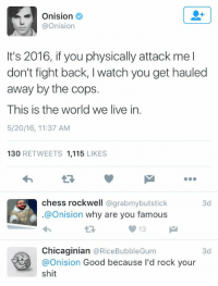 Memes, Chess, and 🤖: Onision  @Onision  It's 2016, if you physically attack me l  don't fight back, l watch you get hauled  away by the cops.  This is the world we live in.  5/20/16, 11:37 AM  130  RETWEETS 1,115  LIKES  chess rockwell  @grabmybutstick  3d  @Onision why are you famous  13 M  Chicaginian  @Rice Bubble Gum  3d  Onision  Good because I'd rock your  shit https://t.co/07TLHm9Y5c