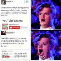 Life, Memes, and Shit: Onision  @Onision  There are few things more pathetic  than a guy who's rich for playing  video games complaining about  this shit:  YouTube Drama  PewDiePie  ea  Subscribe  43,417,271  piepiedew  e  @pewdiepie  Considering Onision's whole life  reads like a shitty soap opera. I'm  guessing he's one of the few  things.  Onision Onision  YouTube Drama  There are few things  more pathetic than a  guy who's rich for pla Checkout Gamergasm