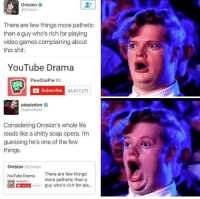 Life, Shit, and Video Games: Onision  @Onision  There are few things more pathetic  than a guy who's rich for playing  video games complaining about  this shit:  YouTube Drama  PewDiePie  Subscribe  43,417,27  piepiedewe  @pewdiepie  Considering Onision's whole life  reads like a shitty soap opera. I'm  guessing he's one of the few  things.  Onision @Onision  There are few things  more pathetic than a  YouTube Drama  guy who's rich for pla.. <p>Somebody call RuPaul because I just watched a serious drag.</p>