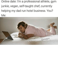 Af, Dad, and Gym: Online date: I'm a professional athlete, gym  junkie, vegan, self-taught chef, currently  helping my dad run hotel business. You?  Me:  @aranjevi Me af