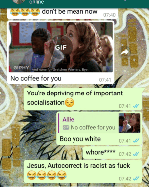 Autocorrect, Boo, and Gif: online  don't be mean now  07:40  GIF  And none for Gretchen Wieners. Bye.  No coffee for you  07:41  You're depriving me of important  socialisation  07:41  Allie  GIE No coffee for you  nd none for Gretchen Wieners. Bye  Boo you white 0741  whore***07:42  Jesus, Autocorrect is racist as fuck  07:42 Autocorrect, at it again.
