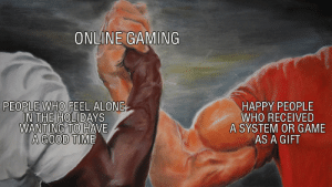 Be extra nice with each other! Happy Holidays!: ONLINE GAMING  IN THE HOLIDAYS  WANTING TO HAVE  A GOOD TIME  HAPPY PEOPLE  WHO RECEIVED  A SYSTEM OR GAME  AS A GIFT Be extra nice with each other! Happy Holidays!