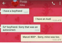 Perfect reply!😝😝 rvcjinsta: Online  I have a boyfriend  13:27  I have an Audi  1328 viR  Ex boyfriend. Sorry that was an  autocorrect.  1329  Maruti 800* Sorry, mine was too.  13:30 MR Perfect reply!😝😝 rvcjinsta