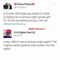 Memes, Virgin, and Virginity: Online Physio  @Physio Niyi  A 25 year old single guy based in Dubai  is looking for a serious virgin yoruba girl,  22-24 for something serious. Dm me  #NiyiMatch Making  CO f KraksTV  K10 (Egbon Ben10)  @koye10  Lmao. Which one is serious virgin again? The  virginity wears glasses and studies into the  night? 😂 😂 😂 😂 😂 Abeg help me ask them o😂😂😂😂 Tag a serious virgin🤓🤓🤓 ➡️ Follow @KraksHQ | @KraksRadio | @KraksTV