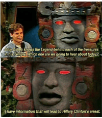 Information, Today, and Olmec: onlvolmec knows the Legend behind each of the treasures  0  in his Temple. Which one are we going to hear about today?  I have information that will lead to Hillary Clinton's arrest. <p>*Olmec gets arrested*</p>