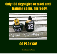Memes, We Made It, and 🤖: Only 183 days [give or take) until  training camp. Im ready.  12  MATTHEWS  GO PACK GO!  She Really Loves he Pachers It makes me sad to have to post this pic. But win, lose or try, I'm a Packers fan till I die. Two months ago, no one gave us a chance. And after 8 straight wins, we made it to the NFC Championship. Wish it would have been 9 wins, but there's always next year. See ya later Packers fans. And never forget: GO PACK GO!