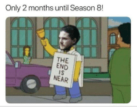 Game of Thrones, Months, and The End Is Near: Only 2 months until Season 8  THE  END  IS  NEAR