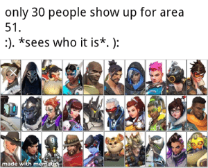 *I need healing intensifies*: only 30 people show up for area  51.  :). *sees who it is*. ):  made with mematic *I need healing intensifies*