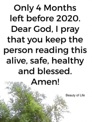 <3: Only 4 Months  left before 2020  Dear God, I pray  that you keep the  person reading this  alive, safe, healthy  and blessed.  Amen!  Beauty of Life <3