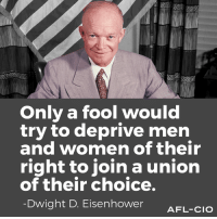 Just a reminder.: Only a fool would  try to deprive men  and women of their  right to join a union  of their choice.  Dwight D. Eisenhower  AFL-CIO Just a reminder.