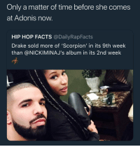 Drake, Facts, and Memes: Only a matter of time before she comes  at Adonis now  HIP HOP FACTS @DailyRapFacts  Drake sold more of 'Scorpion' in its 9th week  than @NICKIMINAJ's album in its 2nd week We need a Hell in the Cell match between them